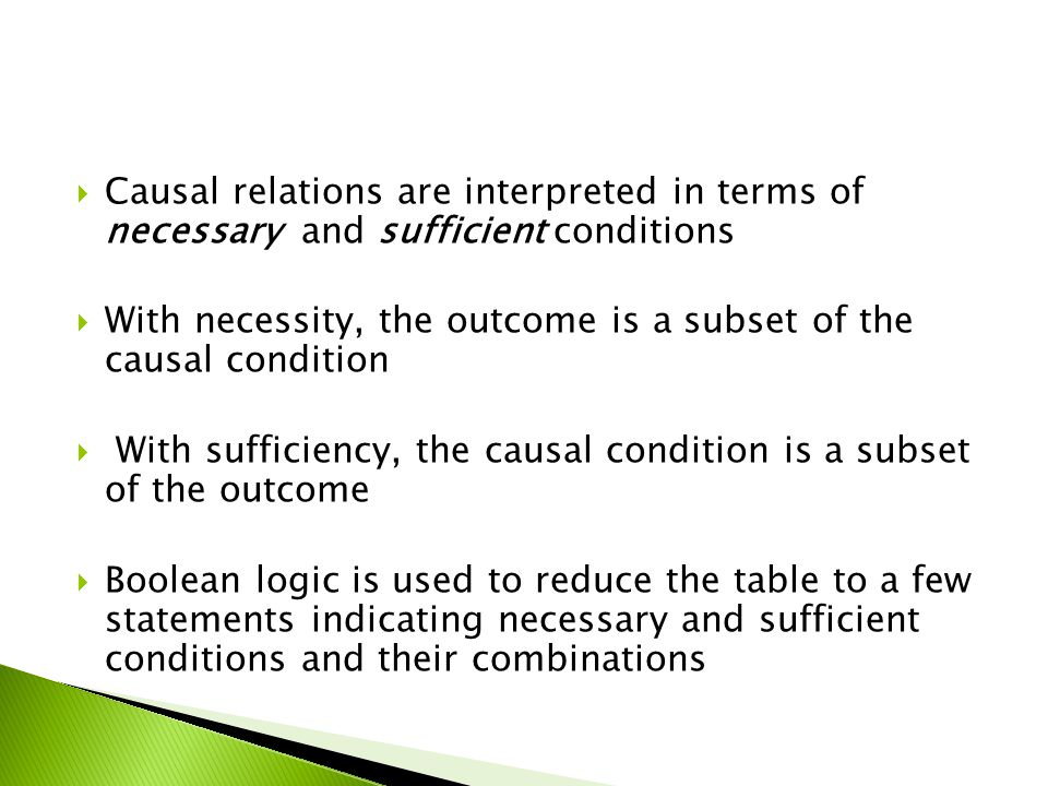Causal relations are interpreted in terms of necessary and sufficient conditions With necessity, the outcome is a subset of the causal condition With sufficiency, the causal condition is a subset of the outcome Boolean logic is used to reduce the table to a few statements indicating necessary and sufficient conditions and their combinations