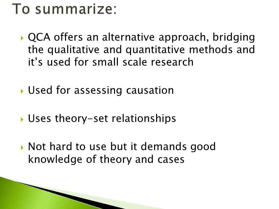 QCA offers an alternative approach, bridging the qualitative and quantitative methods and its used for small scale research Used for assessing causation Uses theory-set relationships Not hard to use but it demands good knowledge of theory and cases