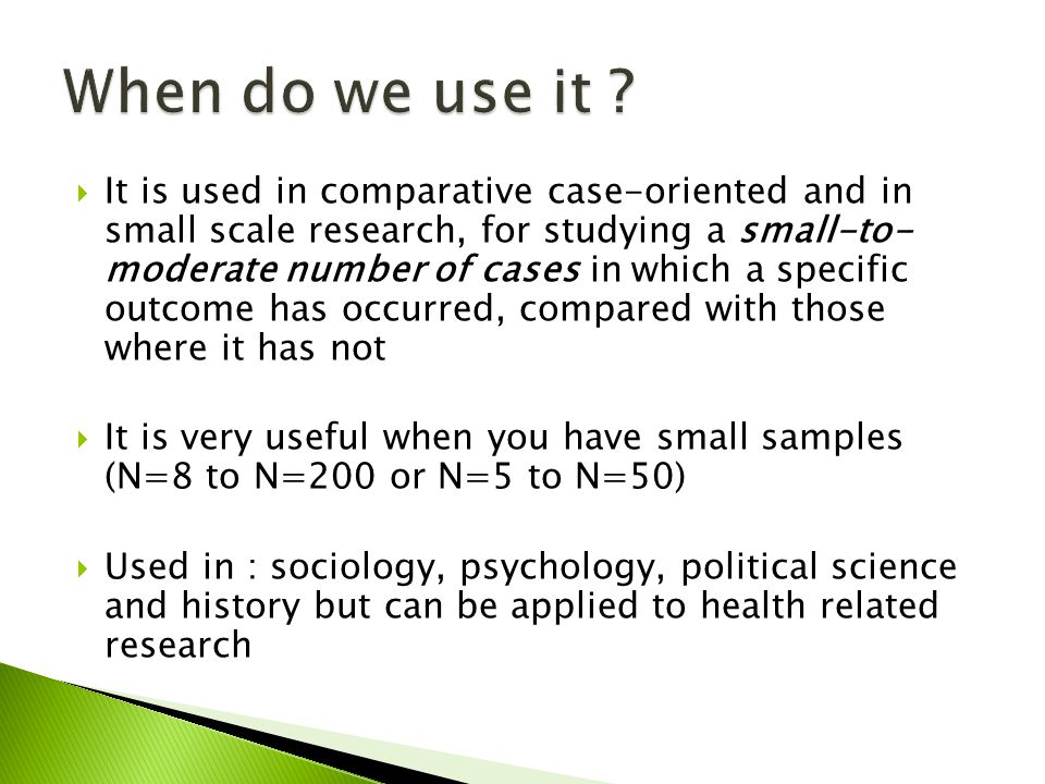 It is used in comparative case-oriented and in small scale research, for studying a small-to- moderate number of cases in which a specific outcome has occurred, compared with those where it has not It is very useful when you have small samples (N=8 to N=200 or N=5 to N=50) Used in : sociology, psychology, political science and history but can be applied to health related research