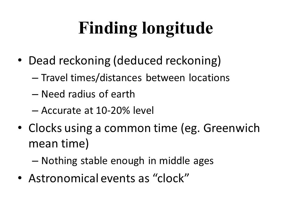 Finding longitude Dead reckoning (deduced reckoning) – Travel times/distances between locations – Need radius of earth – Accurate at 10-20% level Clocks using a common time (eg.
