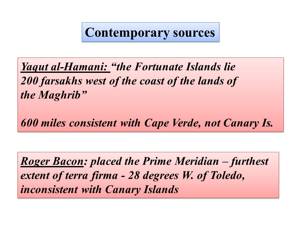 Contemporary sources Yaqut al-Hamani: the Fortunate Islands lie 200 farsakhs west of the coast of the lands of the Maghrib 600 miles consistent with Cape Verde, not Canary Is.