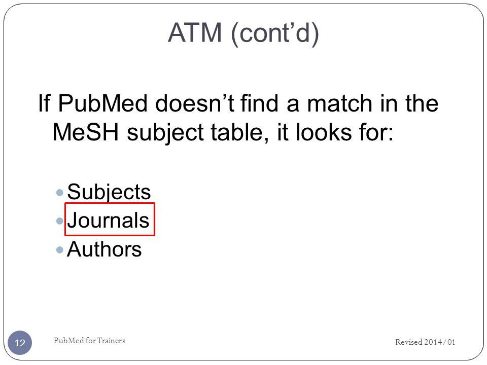 ATM (contd) If PubMed doesnt find a match in the MeSH subject table, it looks for: Subjects Journals Authors Revised 2014/01 12 PubMed for Trainers