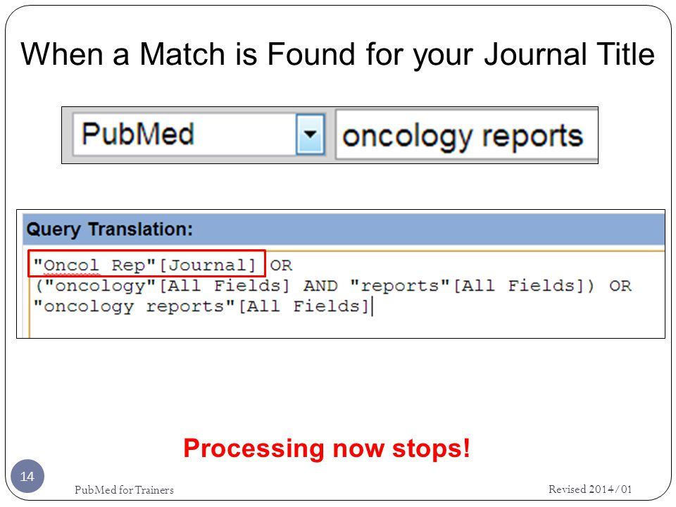 When a Match is Found for your Journal Title 14 Revised 2014/01 PubMed for Trainers Processing now stops!