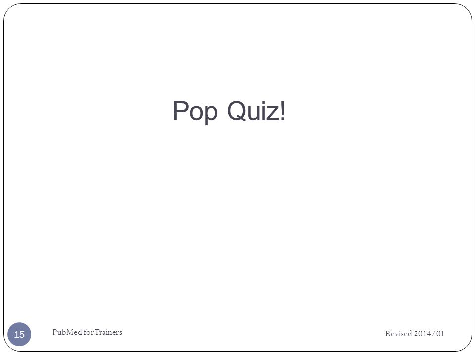 Pop Quiz! Revised 2014/01 PubMed for Trainers 15