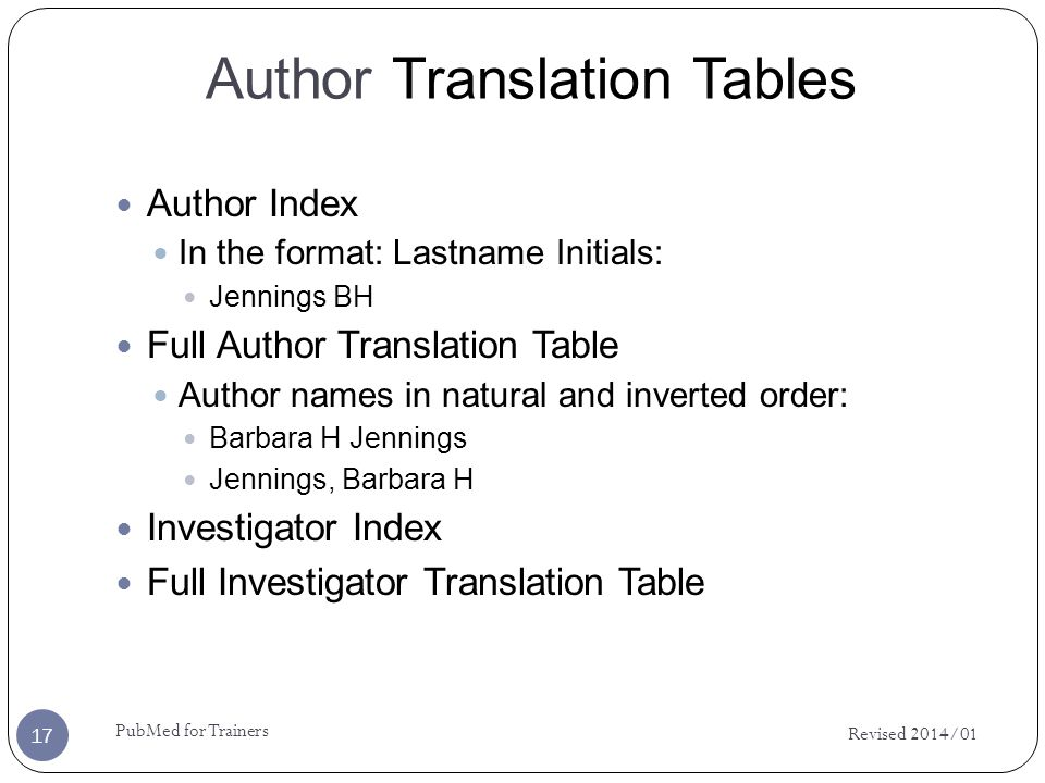 Author Translation Tables Author Index In the format: Lastname Initials: Jennings BH Full Author Translation Table Author names in natural and inverted order: Barbara H Jennings Jennings, Barbara H Investigator Index Full Investigator Translation Table Revised 2014/01 17 PubMed for Trainers