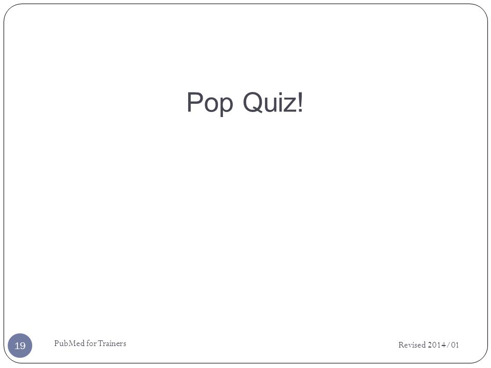 Pop Quiz! Revised 2014/01 PubMed for Trainers 19