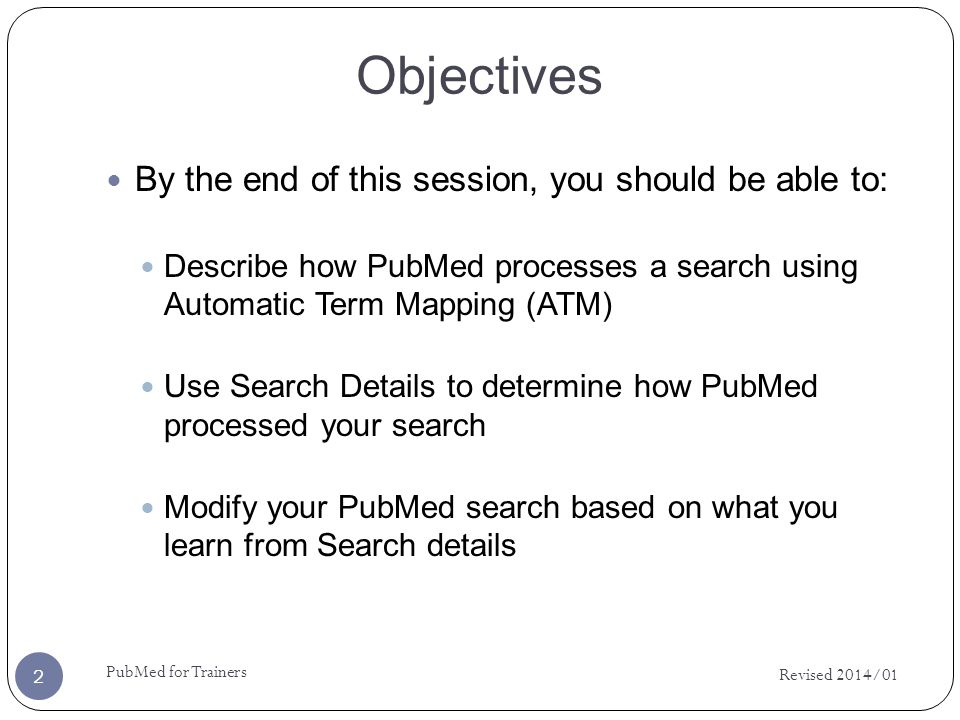 Objectives By the end of this session, you should be able to: Describe how PubMed processes a search using Automatic Term Mapping (ATM) Use Search Details to determine how PubMed processed your search Modify your PubMed search based on what you learn from Search details Revised 2014/01 2 PubMed for Trainers