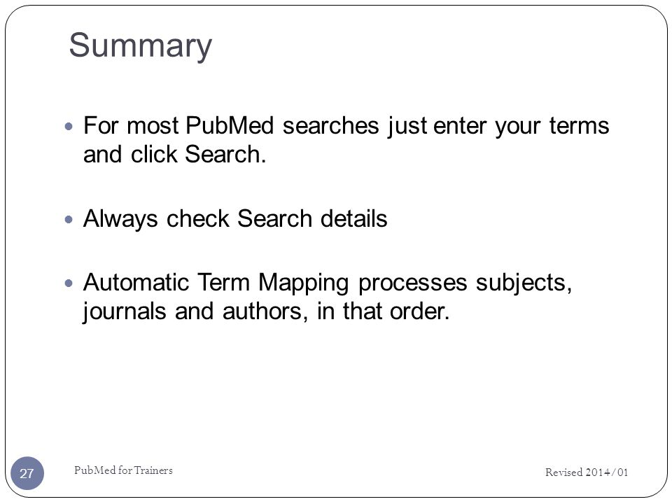 Summary Revised 2014/01 PubMed for Trainers 27 For most PubMed searches just enter your terms and click Search.