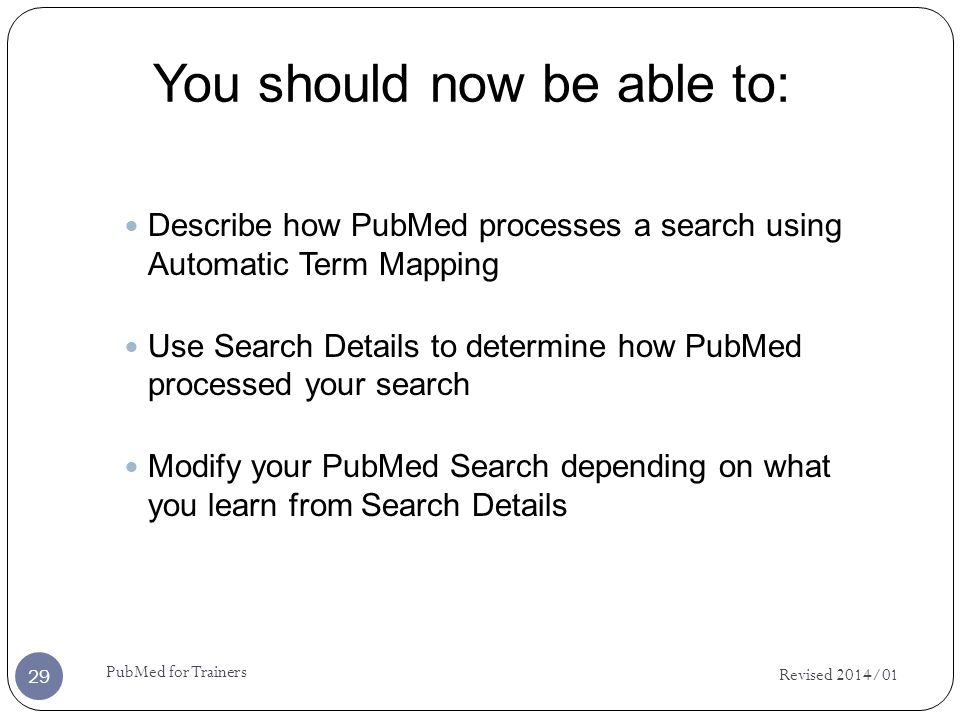 You should now be able to: Revised 2014/01 PubMed for Trainers 29 Describe how PubMed processes a search using Automatic Term Mapping Use Search Details to determine how PubMed processed your search Modify your PubMed Search depending on what you learn from Search Details