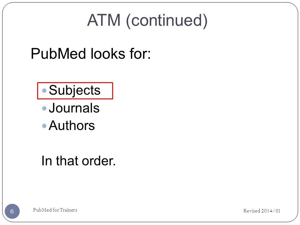 ATM (continued) PubMed looks for: Subjects Journals Authors In that order.