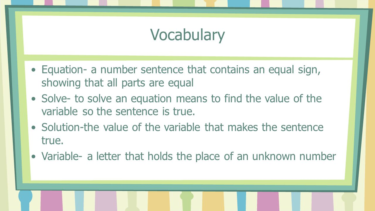 Vocabulary Equation- a number sentence that contains an equal sign, showing that all parts are equal Solve- to solve an equation means to find the val