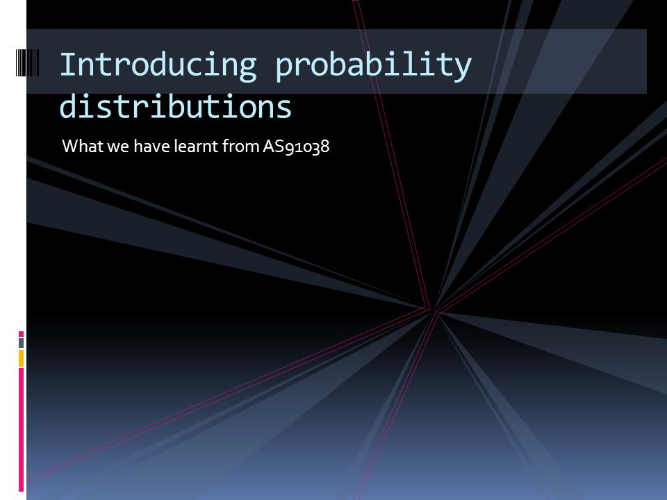 What we have learnt from AS91038 Introducing probability distributions