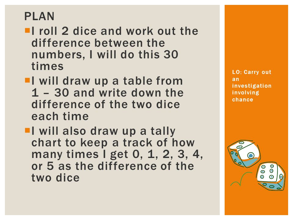 PLAN I roll 2 dice and work out the difference between the numbers, I will do this 30 times I will draw up a table from 1 – 30 and write down the difference of the two dice each time I will also draw up a tally chart to keep a track of how many times I get 0, 1, 2, 3, 4, or 5 as the difference of the two dice LO: Carry out an investigation involving chance