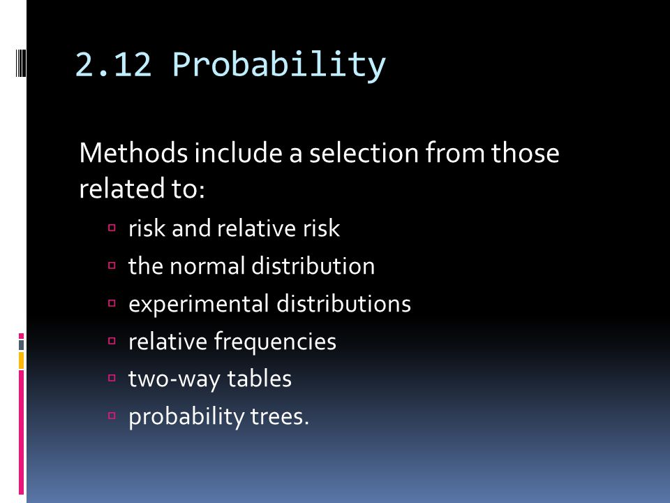 2.12 Probability Methods include a selection from those related to: risk and relative risk the normal distribution experimental distributions relative frequencies two-way tables probability trees.