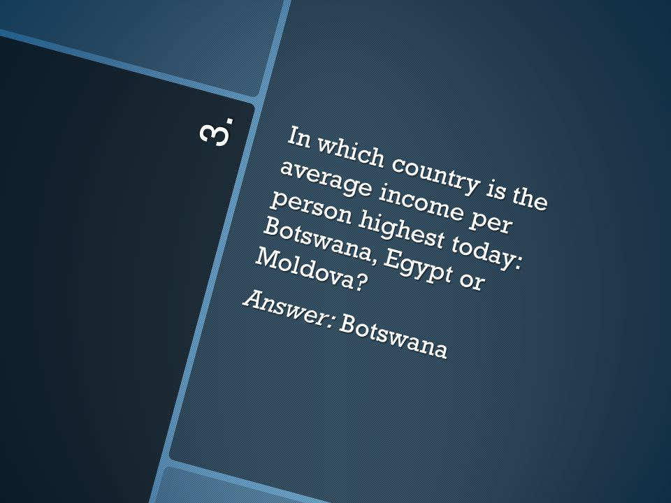 3. In which country is the average income per person highest today: Botswana, Egypt or Moldova.