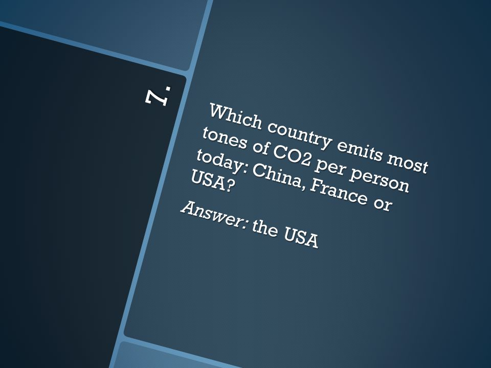 7. Which country emits most tones of CO2 per person today: China, France or USA Answer: the USA