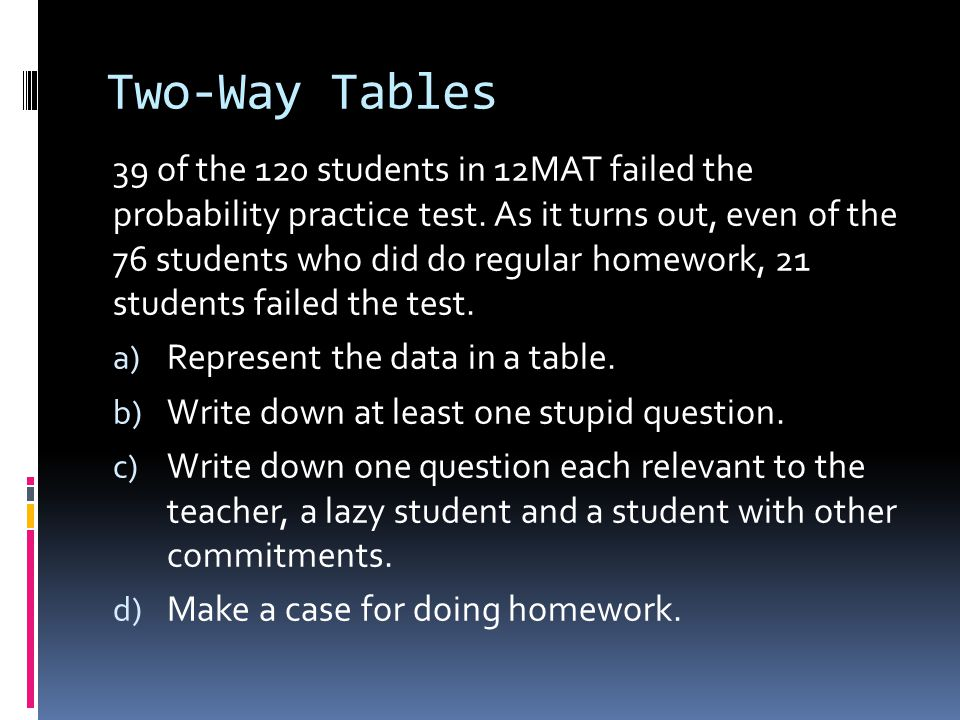 Two-Way Tables 39 of the 120 students in 12MAT failed the probability practice test.
