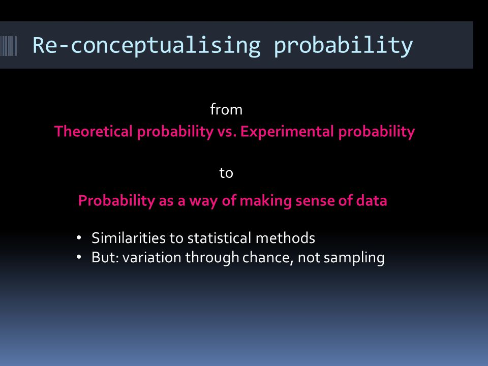 Re-conceptualising probability StatisticsProbability Sample Population Variability from sampling Median / IQR (or others) Inference Continuous variable Experimental distribution Infinite / not defined.