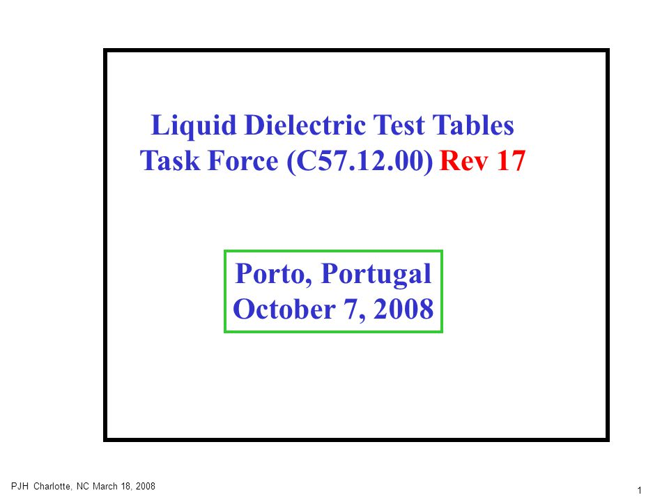 1 PJH Charlotte, NC March 18, 2008 Liquid Dielectric Test Tables Task Force (C57.12.00) Rev 17 Porto, Portugal October 7, 2008