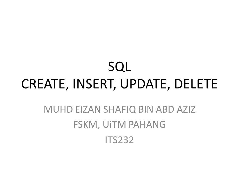 SQL CREATE, INSERT, UPDATE, DELETE MUHD EIZAN SHAFIQ BIN ABD AZIZ FSKM, UiTM PAHANG ITS232