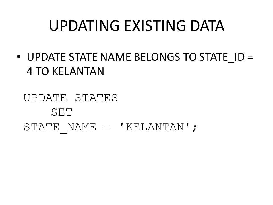 UPDATING EXISTING DATA UPDATE STATE NAME BELONGS TO STATE_ID = 4 TO KELANTAN UPDATE STATES SET STATE_NAME = 'KELANTAN';