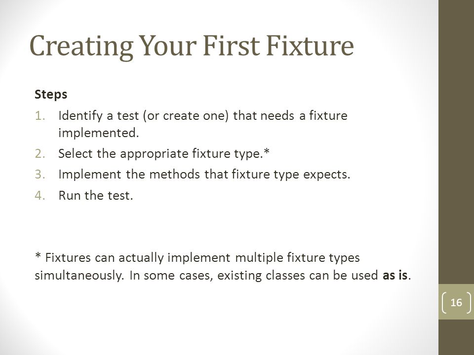 Creating Your First Fixture Steps 1.Identify a test (or create one) that needs a fixture implemented.