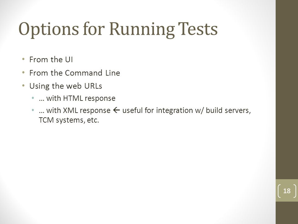 Options for Running Tests From the UI From the Command Line Using the web URLs … with HTML response … with XML response useful for integration w/ build servers, TCM systems, etc.