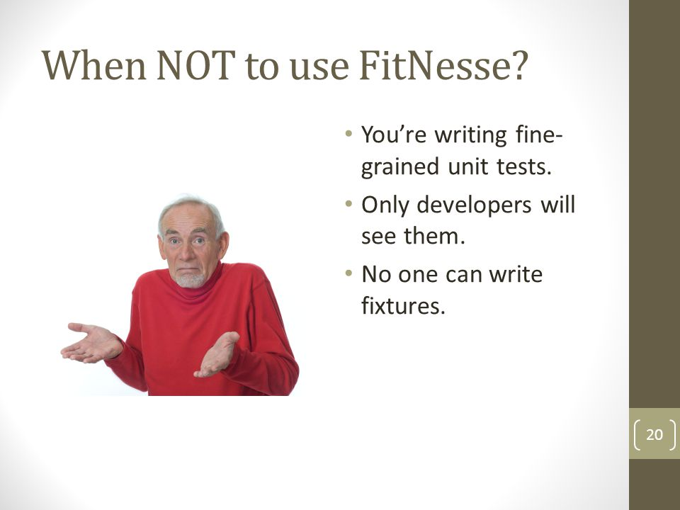 When NOT to use FitNesse? Youre writing fine- grained unit tests. Only developers will see them. No one can write fixtures. 20