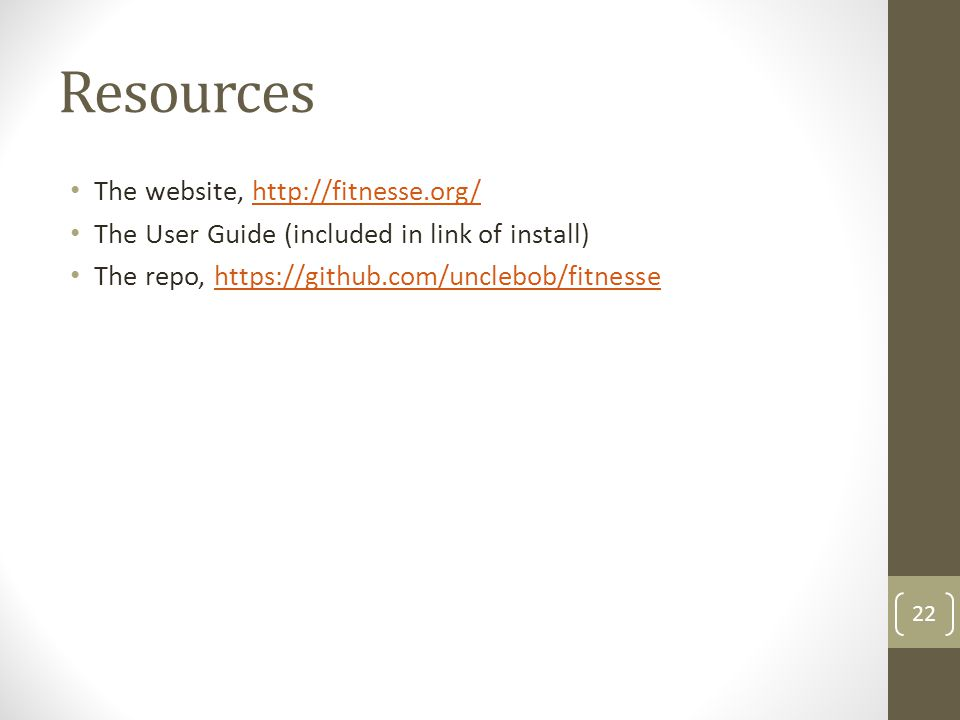 Resources The website, http://fitnesse.org/http://fitnesse.org/ The User Guide (included in link of install) The repo, https://github.com/unclebob/fitnessehttps://github.com/unclebob/fitnesse 22