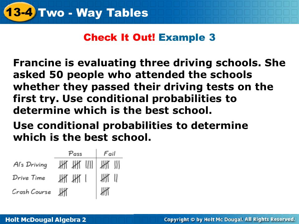 Holt McDougal Algebra 2 13-4 Two - Way Tables Check It Out! Example 3 Francine is evaluating three driving schools. She asked 50 people who attended t