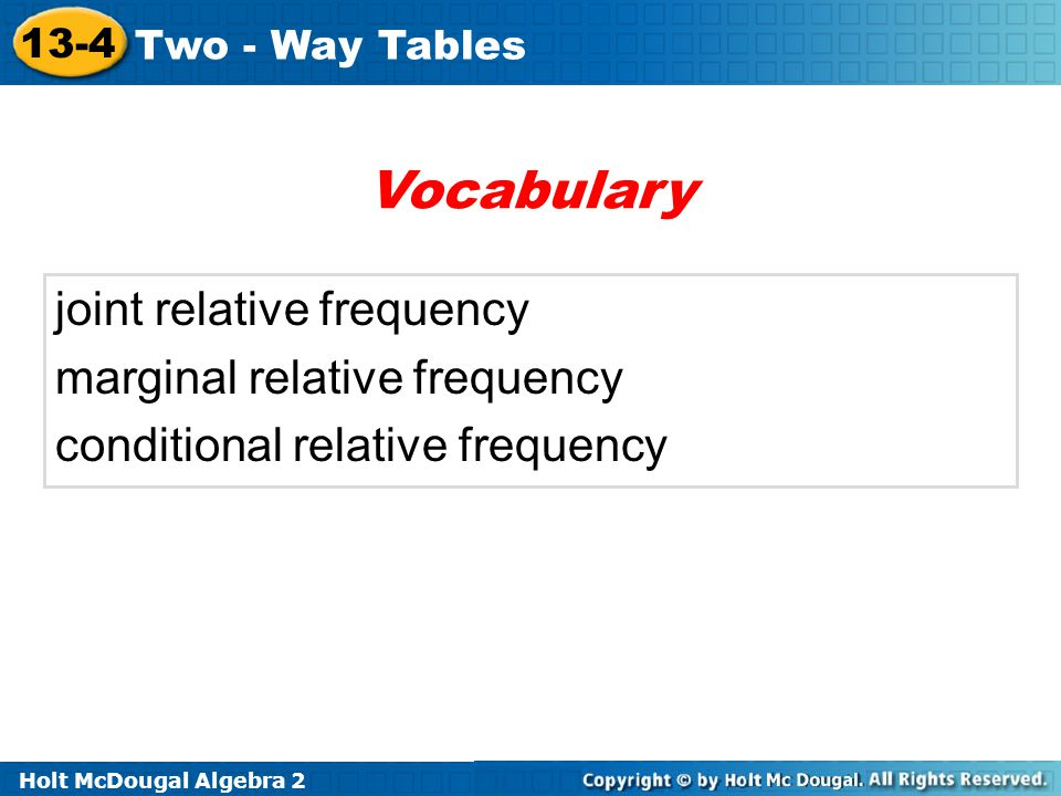 Holt McDougal Algebra 2 13-4 Two - Way Tables joint relative frequency marginal relative frequency conditional relative frequency Vocabulary