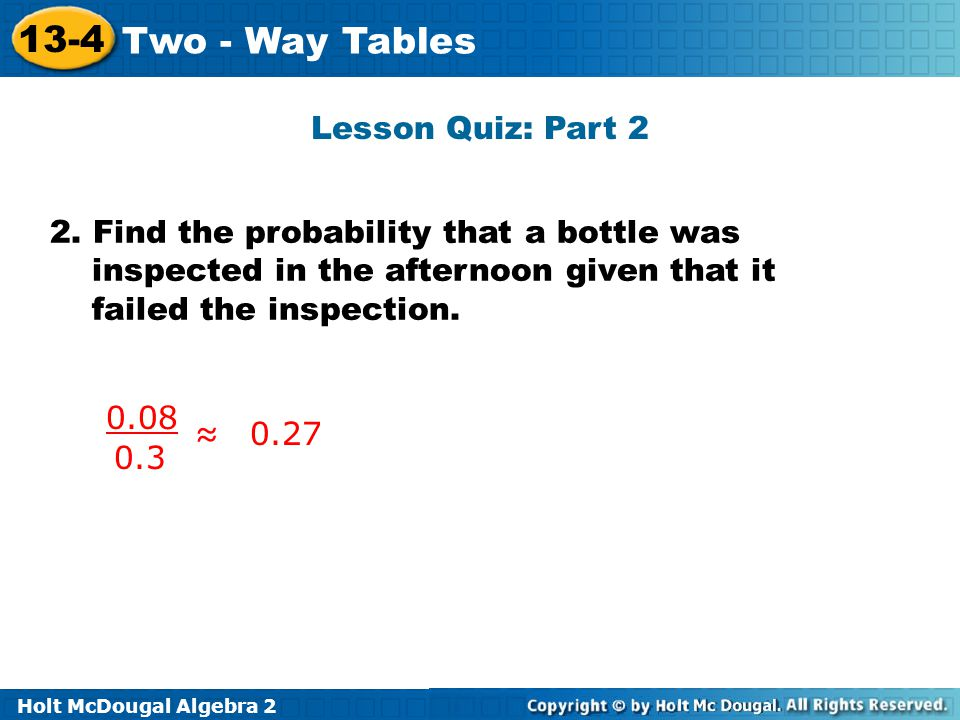 Holt McDougal Algebra 2 13-4 Two - Way Tables Lesson Quiz: Part 2 2. Find the probability that a bottle was inspected in the afternoon given that it f