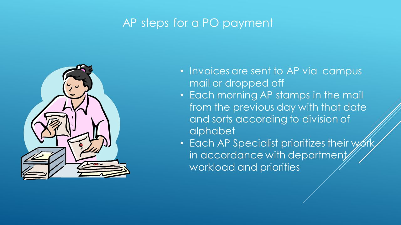 AP steps for a PO payment Invoices are sent to AP via campus mail or dropped off Each morning AP stamps in the mail from the previous day with that da