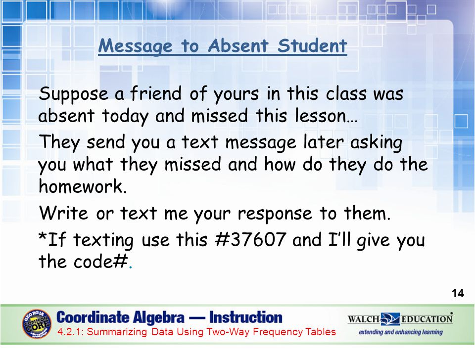 14 4.2.1: Summarizing Data Using Two-Way Frequency Tables Suppose a friend of yours in this class was absent today and missed this lesson… They send y