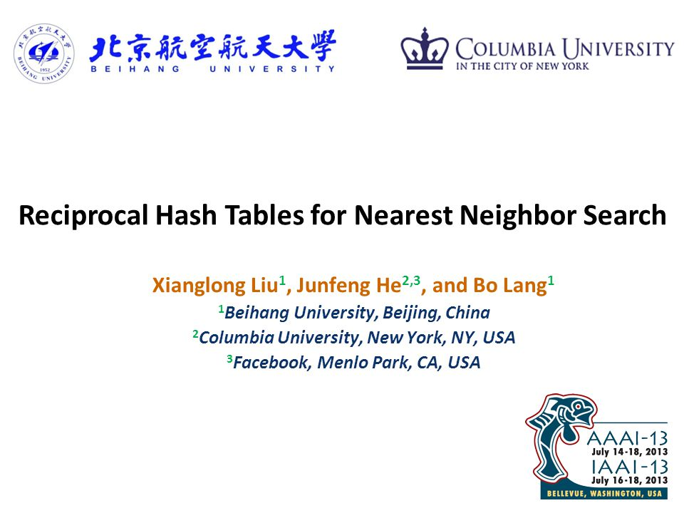 © 2009 IBM Corporation IBM Research Xianglong Liu 1, Junfeng He 2,3, and Bo Lang 1 1 Beihang University, Beijing, China 2 Columbia University, New York, NY, USA 3 Facebook, Menlo Park, CA, USA Reciprocal Hash Tables for Nearest Neighbor Search