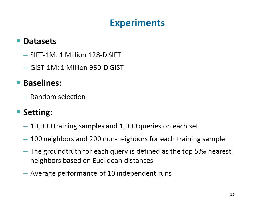 Experiments Datasets – SIFT-1M: 1 Million 128-D SIFT – GIST-1M: 1 Million 960-D GIST Baselines: – Random selection Setting: – 10,000 training samples and 1,000 queries on each set – 100 neighbors and 200 non-neighbors for each training sample – The groundtruth for each query is defined as the top 5 nearest neighbors based on Euclidean distances – Average performance of 10 independent runs 15