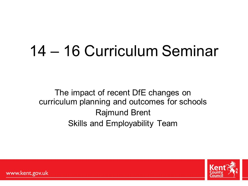 14 – 16 Curriculum Seminar The impact of recent DfE changes on curriculum planning and outcomes for schools Rajmund Brent Skills and Employability Team