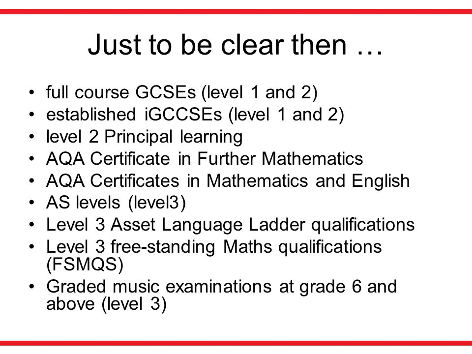 Just to be clear then … full course GCSEs (level 1 and 2) established iGCCSEs (level 1 and 2) level 2 Principal learning AQA Certificate in Further Mathematics AQA Certificates in Mathematics and English AS levels (level3) Level 3 Asset Language Ladder qualifications Level 3 free-standing Maths qualifications (FSMQS) Graded music examinations at grade 6 and above (level 3)