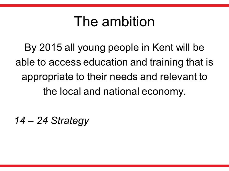 The ambition By 2015 all young people in Kent will be able to access education and training that is appropriate to their needs and relevant to the local and national economy.