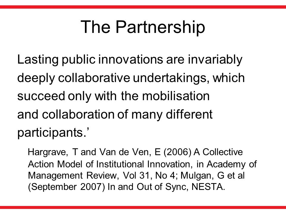 The Partnership Lasting public innovations are invariably deeply collaborative undertakings, which succeed only with the mobilisation and collaboration of many different participants.