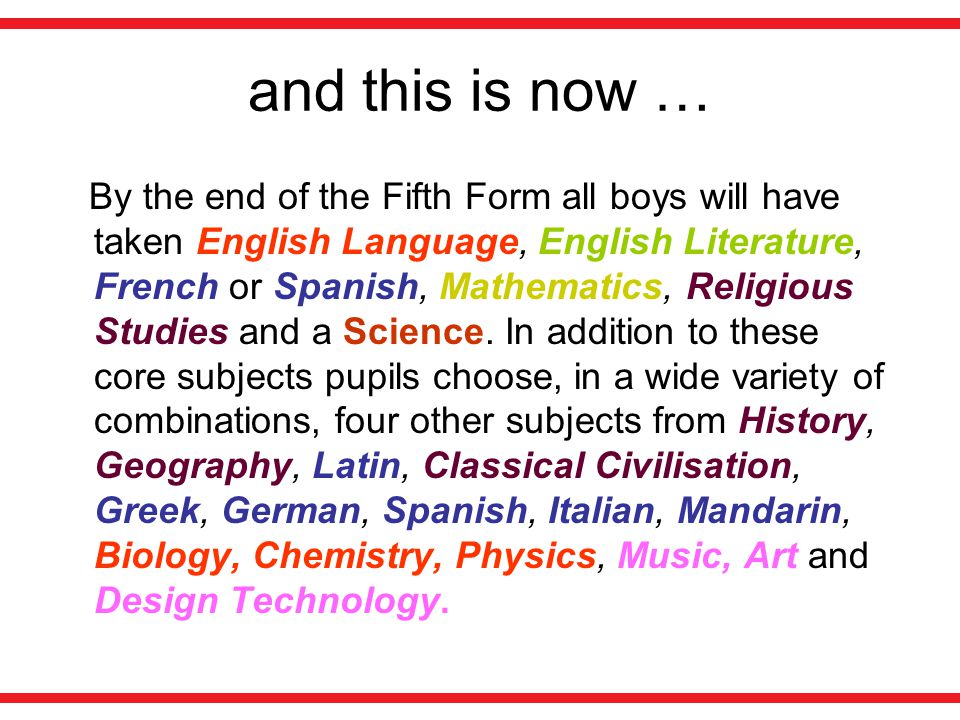 and this is now … By the end of the Fifth Form all boys will have taken English Language, English Literature, French or Spanish, Mathematics, Religious Studies and a Science.