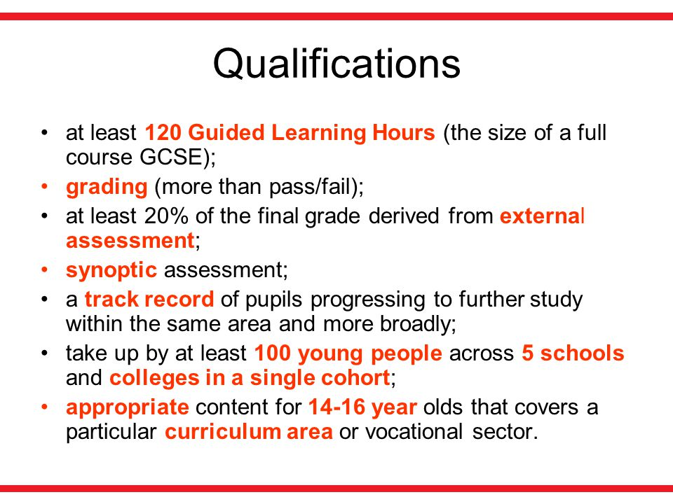 Qualifications at least 120 Guided Learning Hours (the size of a full course GCSE); grading (more than pass/fail); at least 20% of the final grade derived from external assessment; synoptic assessment; a track record of pupils progressing to further study within the same area and more broadly; take up by at least 100 young people across 5 schools and colleges in a single cohort; appropriate content for 14-16 year olds that covers a particular curriculum area or vocational sector.