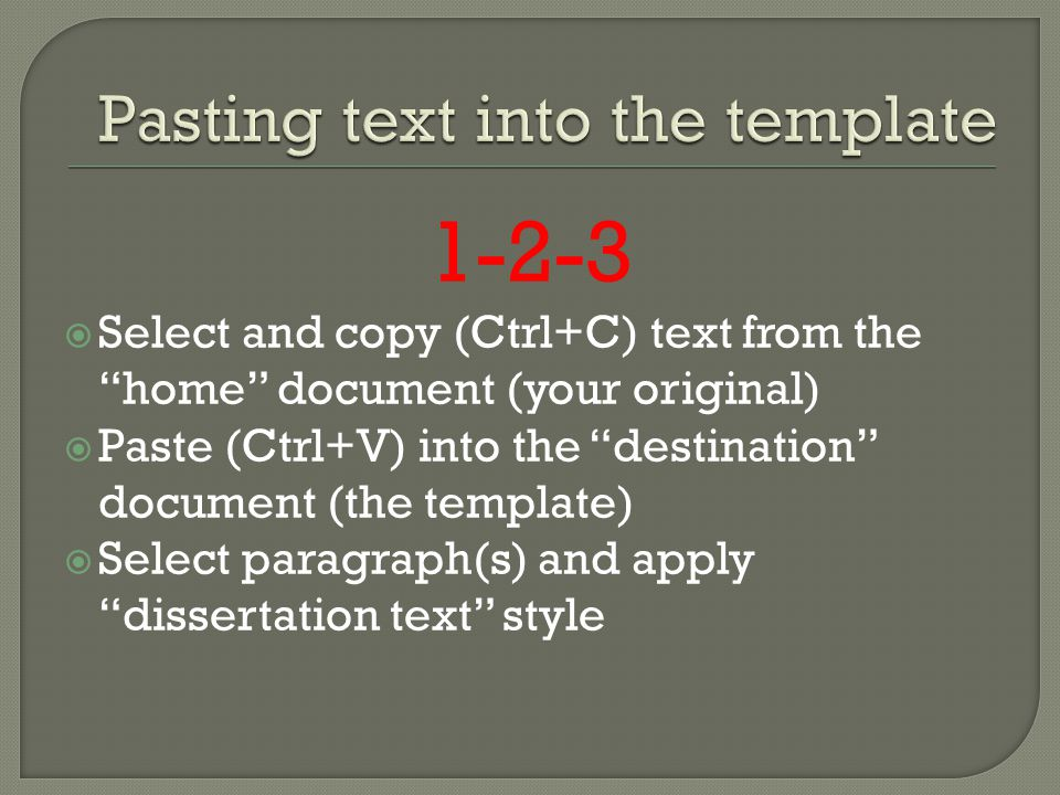 1-2-3 Select and copy (Ctrl+C) text from the home document (your original) Paste (Ctrl+V) into the destination document (the template) Select paragraph(s) and apply dissertation text style