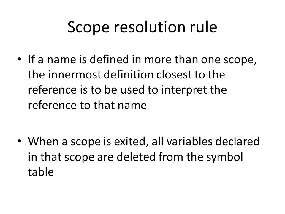 Scope resolution rule If a name is defined in more than one scope, the innermost definition closest to the reference is to be used to interpret the re