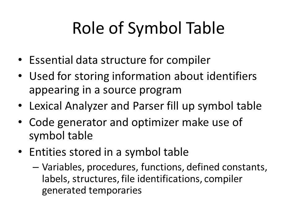 Information in symbol table Name: May be stored directly in the table or the entry may point to another character string, possibly in an associated string table Type: type of identifier – Whether variable / function / procedure name – For variables, identify whether integer / real / array … Location: offset in the program where the identifier is defined Scope: identifies the region of the program in which the current symbol definition is valid Other attributes: Array limits, record fields / parameters / return values of functions