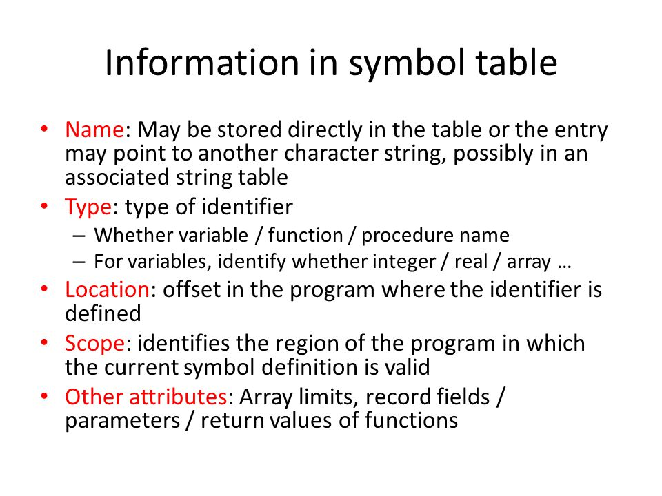 Hash table symbol table Used in cases where access time is to be minimized Most common method implementing Symbol Table in compilers Hash function used to map identifier names to hash table locations, organized as an array To store a symbol table into the table, hash function is applied which results in the unique location in the table – Symbol along with associated information stored – Accessed using the hash function [O (1) time] Problem of hash tables – Imperfect hash function – Collision – Collision resolution (Chaining …)