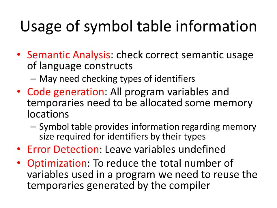 Usage of symbol table information Semantic Analysis: check correct semantic usage of language constructs – May need checking types of identifiers Code
