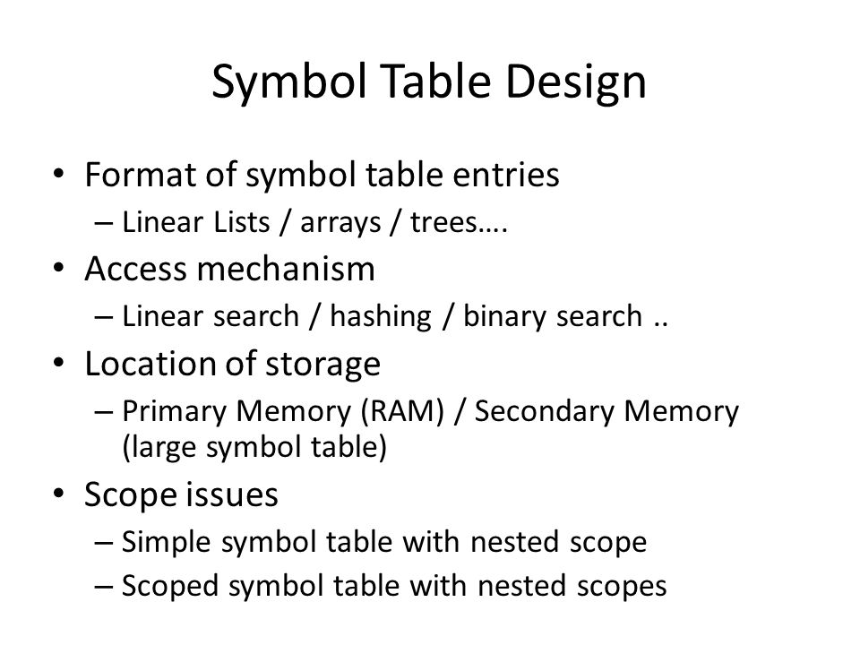 Symbol Table Design Format of symbol table entries – Linear Lists / arrays / trees…. Access mechanism – Linear search / hashing / binary search.. Loca