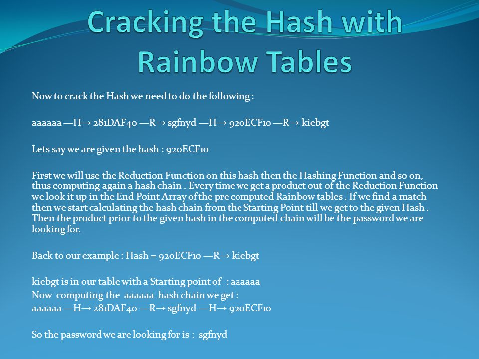 Now to crack the Hash we need to do the following : aaaaaa H 281DAF40 R sgfnyd H 920ECF10 R kiebgt Lets say we are given the hash : 920ECF10 First we will use the Reduction Function on this hash then the Hashing Function and so on, thus computing again a hash chain.
