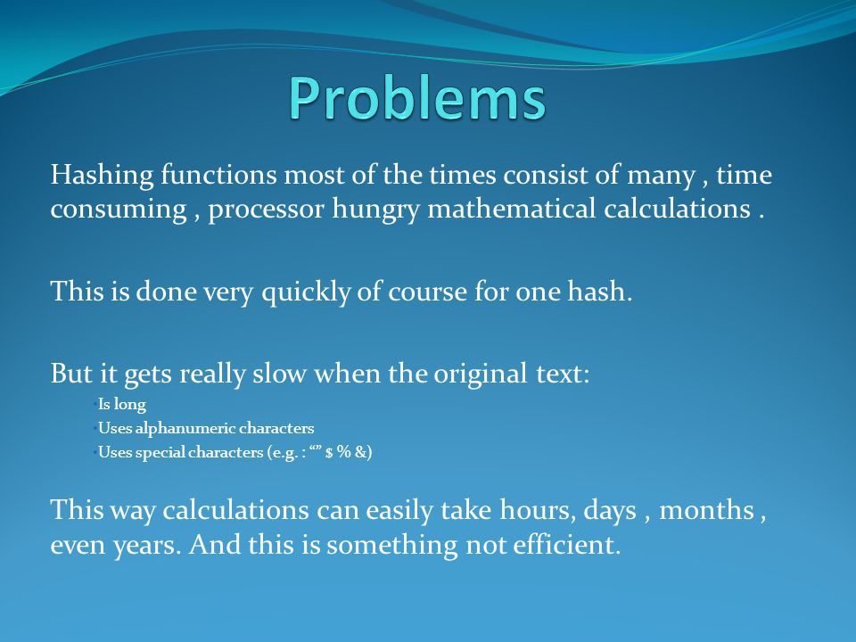 Hashing functions most of the times consist of many, time consuming, processor hungry mathematical calculations.